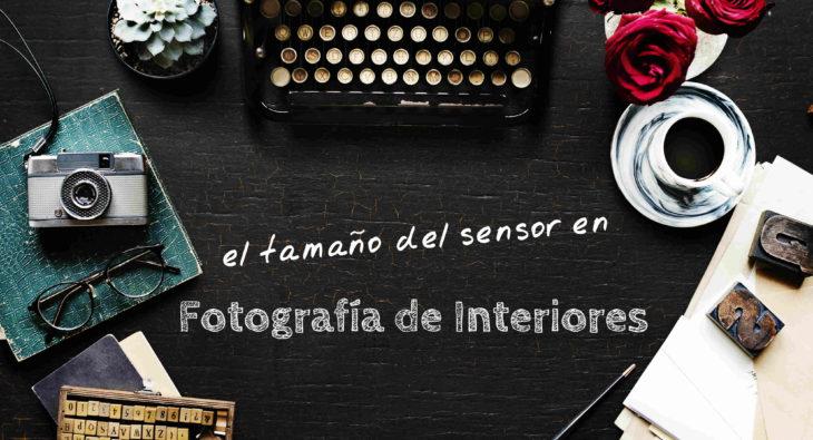 Tamaño del sensor en Fotografía de Interiores